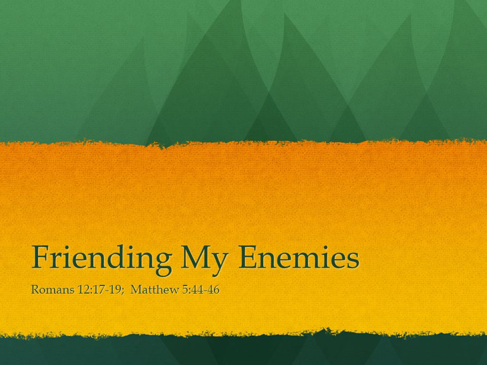 Friending My Enemies Romans 12:17-19; Matthew 5:44-46