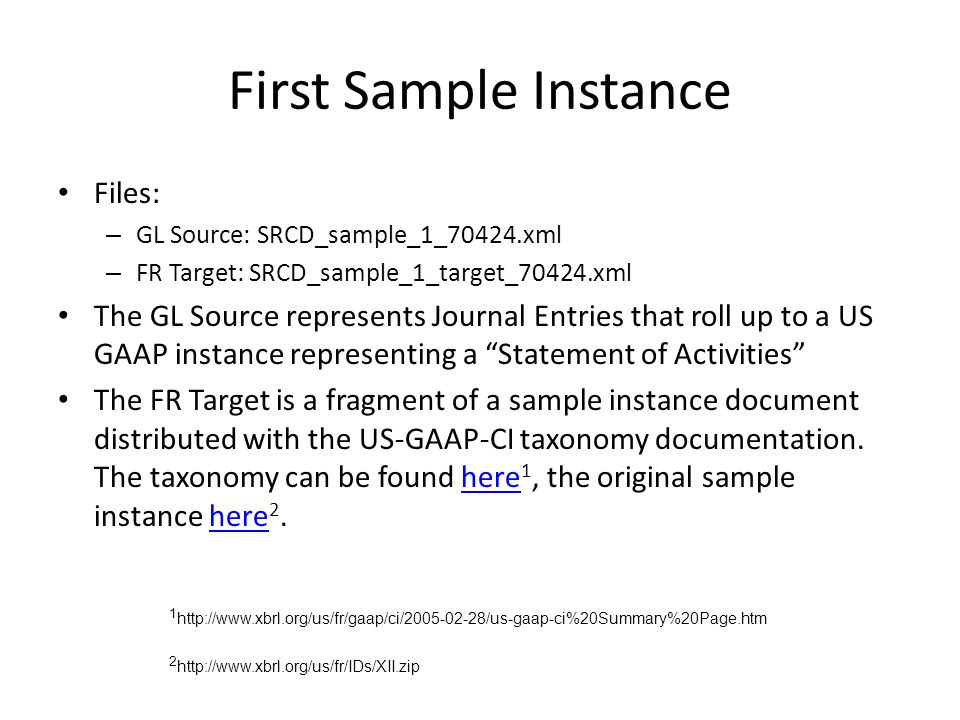 First Sample Instance Files: – GL Source: SRCD_sample_1_70424.xml – FR Target: SRCD_sample_1_target_70424.xml The GL Source represents Journal Entries that roll up to a US GAAP instance representing a Statement of Activities The FR Target is a fragment of a sample instance document distributed with the US-GAAP-CI taxonomy documentation.