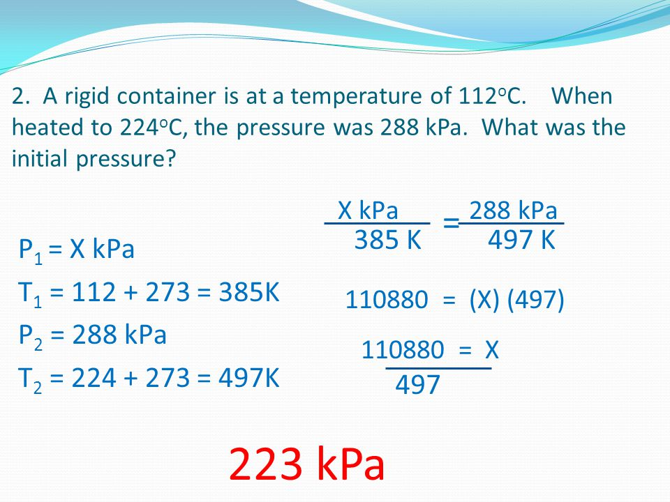 2. A rigid container is at a temperature of 112 o C. When heated to 224 o C, the pressure was 288 kPa. What was the initial pressure? P 1 = X kPa T 1