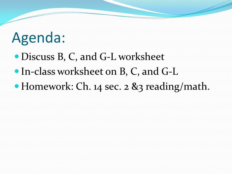 Agenda: Discuss B, C, and G-L worksheet In-class worksheet on B, C, and G-L Homework: Ch. 14 sec. 2 &3 reading/math.