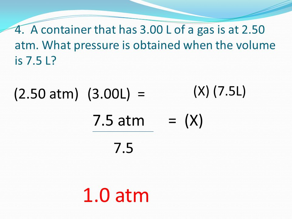 4. A container that has 3.00 L of a gas is at 2.50 atm. What pressure is obtained when the volume is 7.5 L? (2.50 atm)(3.00L) = (X) (7.5L) 7.5 atm = (