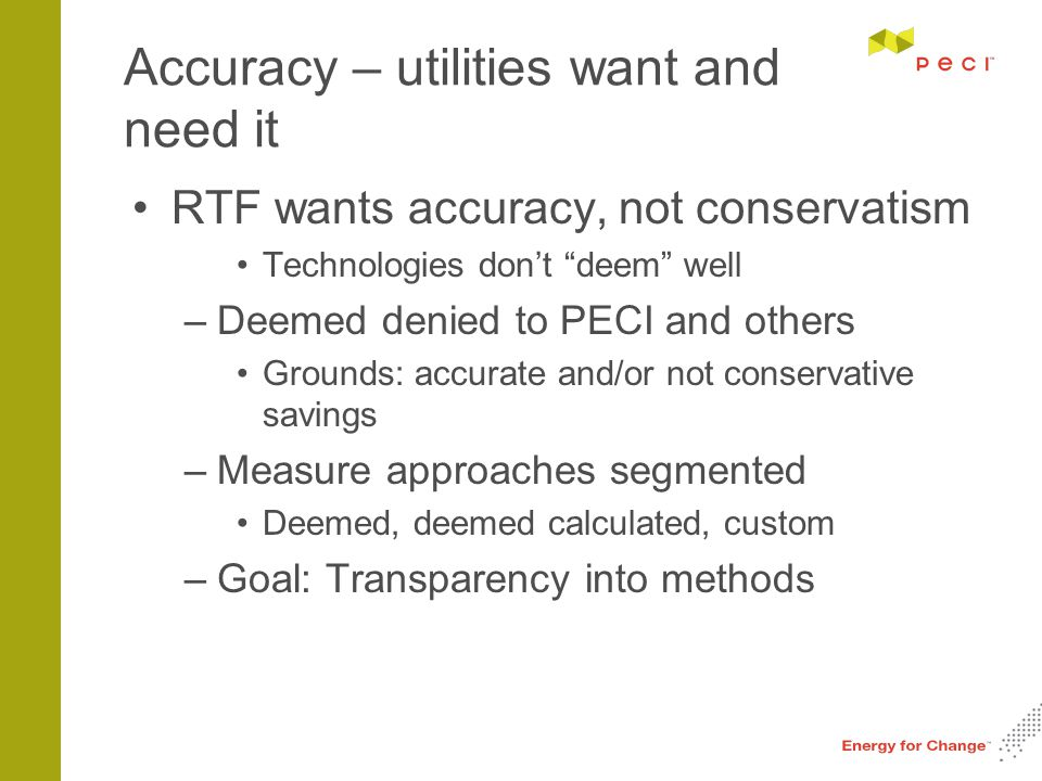 Accuracy – utilities want and need it RTF wants accuracy, not conservatism Technologies don't deem well –Deemed denied to PECI and others Grounds: accurate and/or not conservative savings –Measure approaches segmented Deemed, deemed calculated, custom –Goal: Transparency into methods