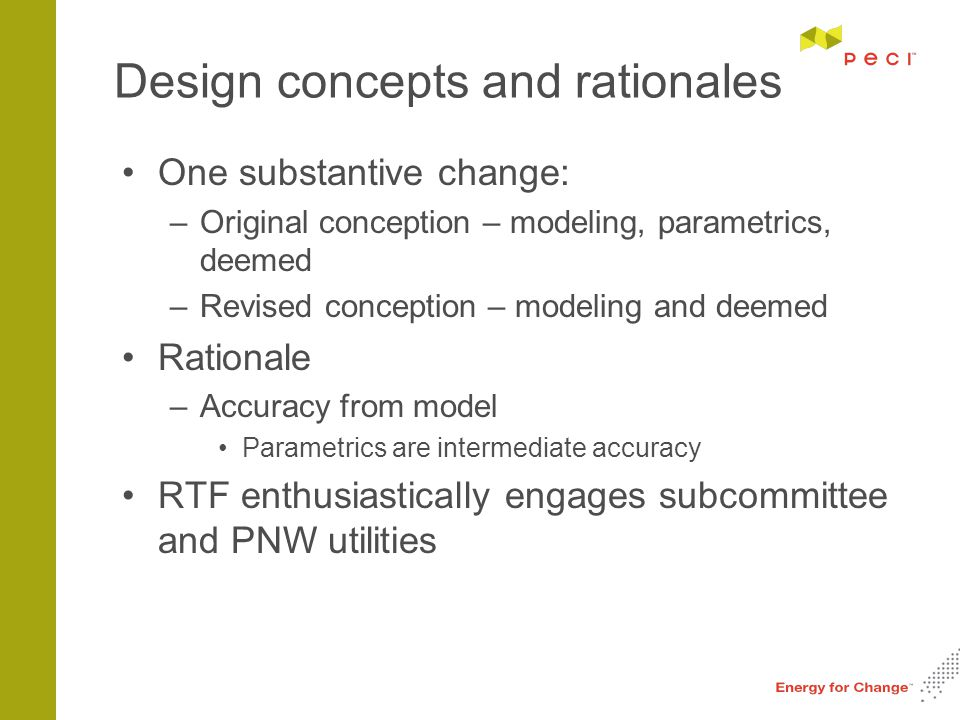 Design concepts and rationales One substantive change: –Original conception – modeling, parametrics, deemed –Revised conception – modeling and deemed Rationale –Accuracy from model Parametrics are intermediate accuracy RTF enthusiastically engages subcommittee and PNW utilities