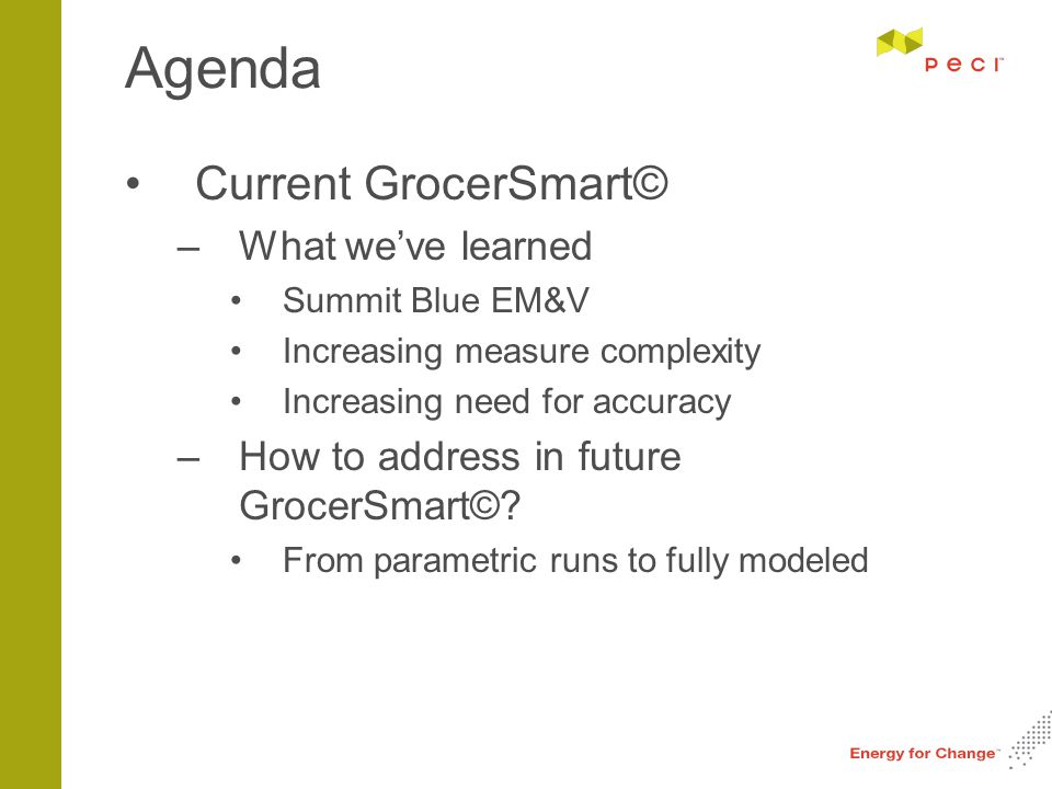 Agenda Current GrocerSmart© –What we've learned Summit Blue EM&V Increasing measure complexity Increasing need for accuracy –How to address in future GrocerSmart©.