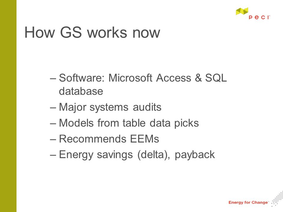 How GS works now –Software: Microsoft Access & SQL database –Major systems audits –Models from table data picks –Recommends EEMs –Energy savings (delta), payback