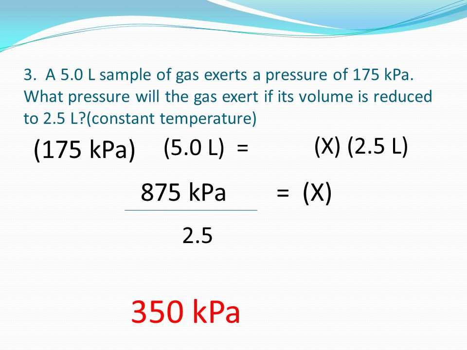3. A 5.0 L sample of gas exerts a pressure of 175 kPa.
