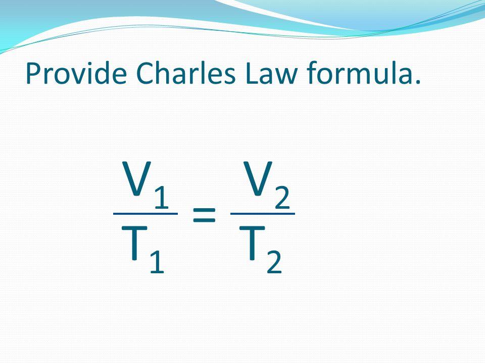 Provide Charles Law formula. V 1 V 2 T 1 T 2 =