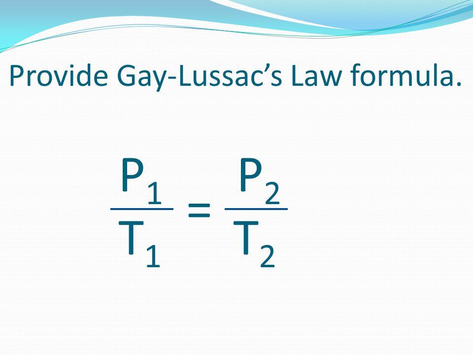Provide Gay-Lussac's Law formula. P 1 P 2 T 1 T 2 =