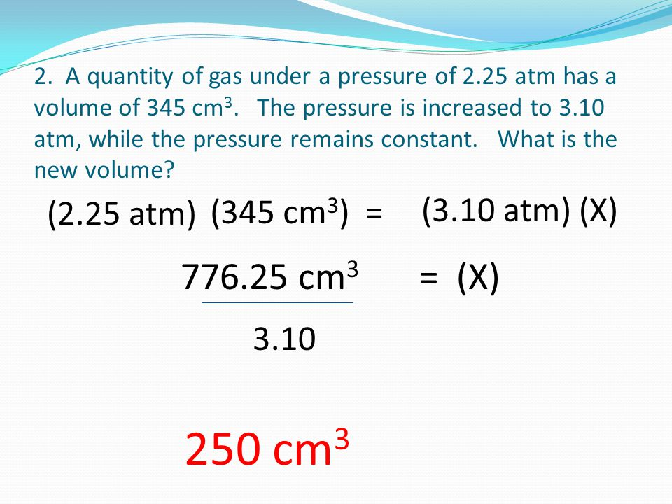 2. A quantity of gas under a pressure of 2.25 atm has a volume of 345 cm 3. The pressure is increased to 3.10 atm, while the pressure remains constant