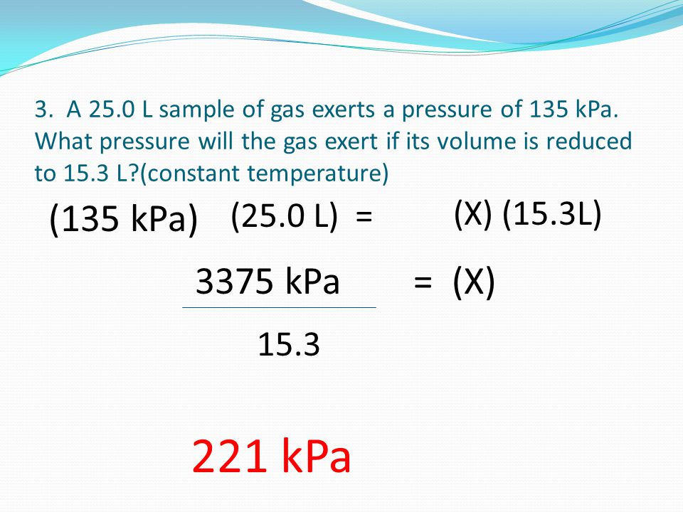 3. A 25.0 L sample of gas exerts a pressure of 135 kPa.
