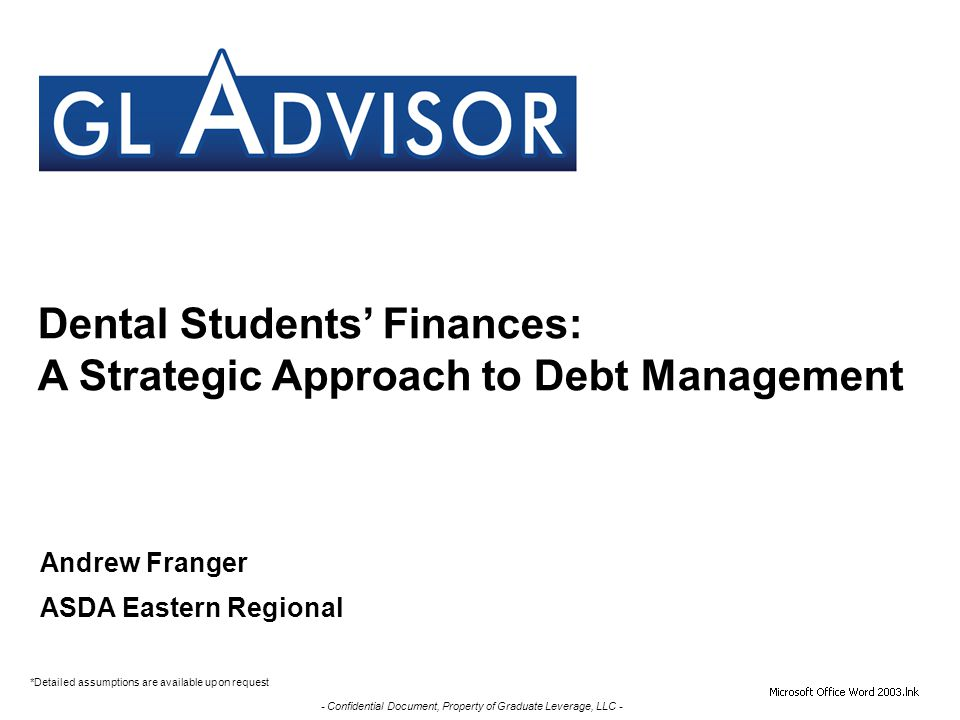 - Confidential Document, Property of Graduate Leverage, LLC - Dental Students' Finances: A Strategic Approach to Debt Management *Detailed assumptions