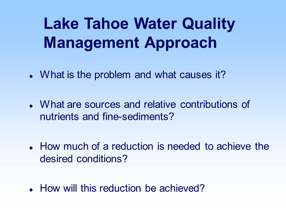 Lake Tahoe Water Quality Management Approach l What is the problem and what causes it? l What are sources and relative contributions of nutrients and
