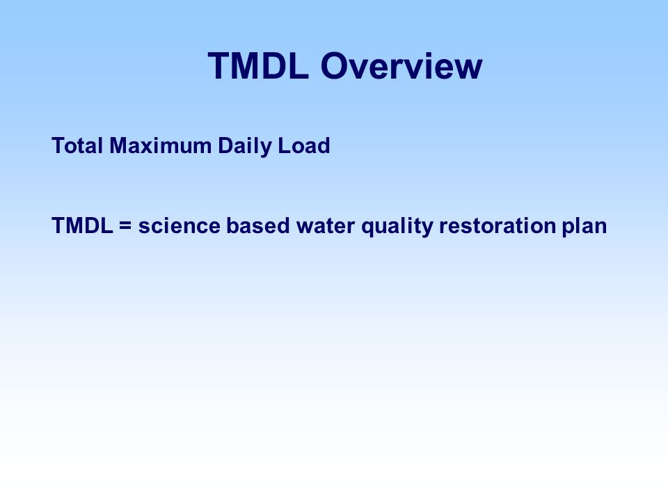 TMDL Overview Total Maximum Daily Load TMDL = science based water quality restoration plan