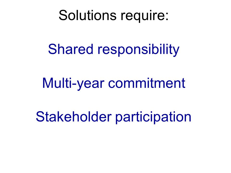 Solutions require: Shared responsibility Multi-year commitment Stakeholder participation