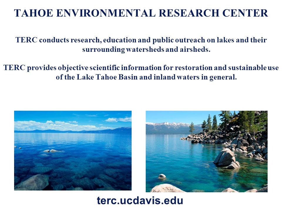 TAHOE ENVIRONMENTAL RESEARCH CENTER TERC conducts research, education and public outreach on lakes and their surrounding watersheds and airsheds. TERC