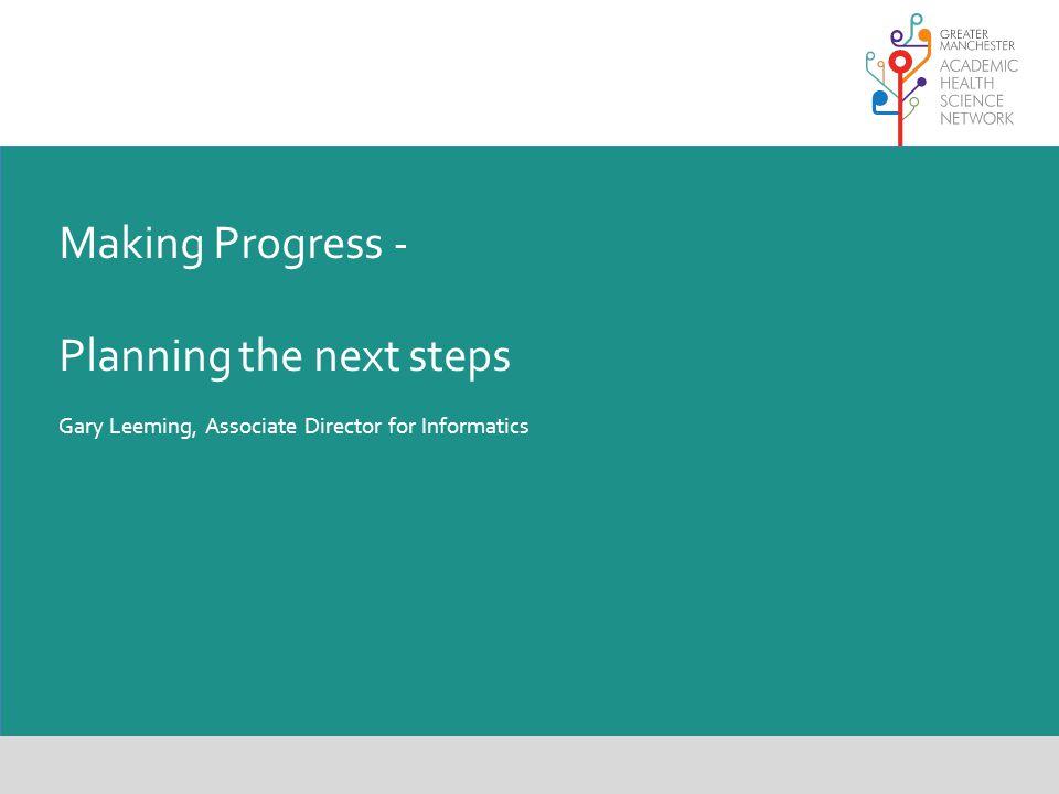 Making Progress - Planning the next steps Gary Leeming, Associate Director for Informatics