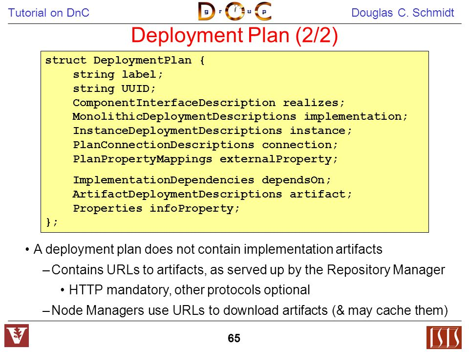 Tutorial on DnC Douglas C. Schmidt 65 Deployment Plan (2/2) A deployment plan does not contain implementation artifacts –Contains URLs to artifacts, a