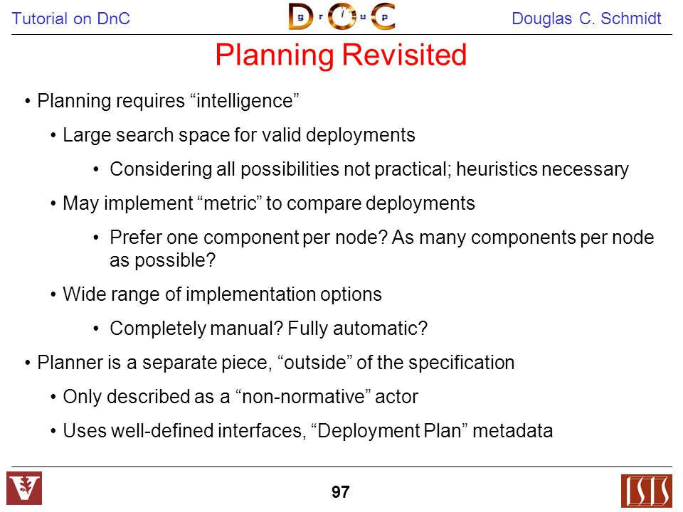 "Tutorial on DnC Douglas C. Schmidt 97 Planning Revisited Planning requires ""intelligence"" Large search space for valid deployments Considering all pos"