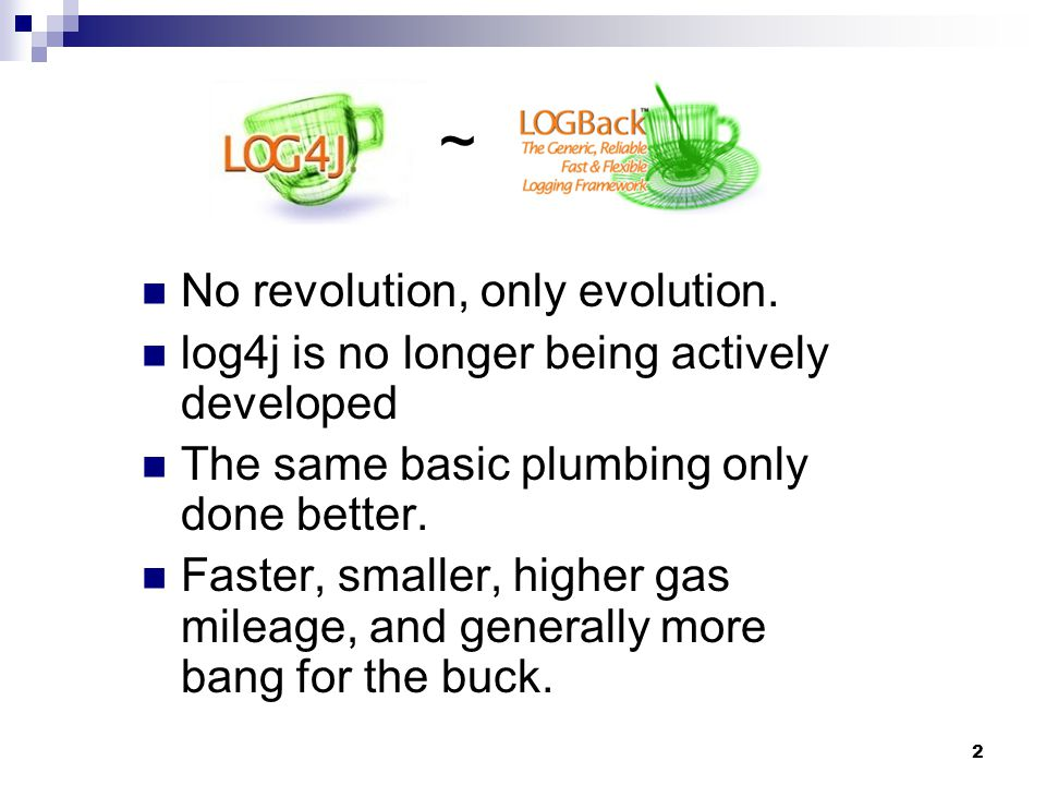 2 ~ No revolution, only evolution. log4j is no longer being actively developed The same basic plumbing only done better. Faster, smaller, higher gas m