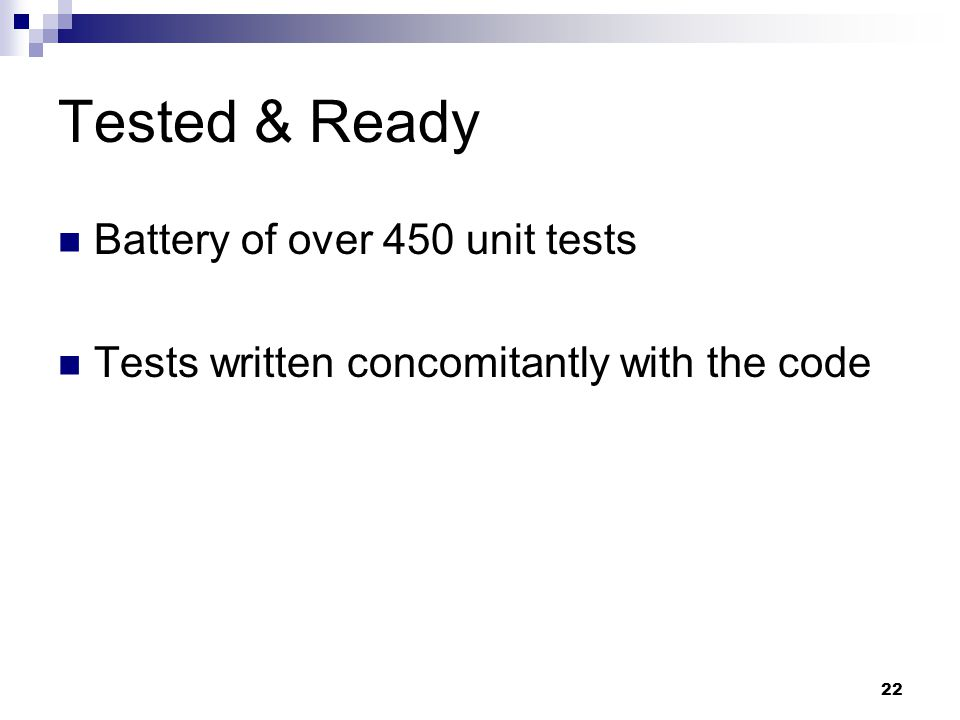 22 Tested & Ready Battery of over 450 unit tests Tests written concomitantly with the code