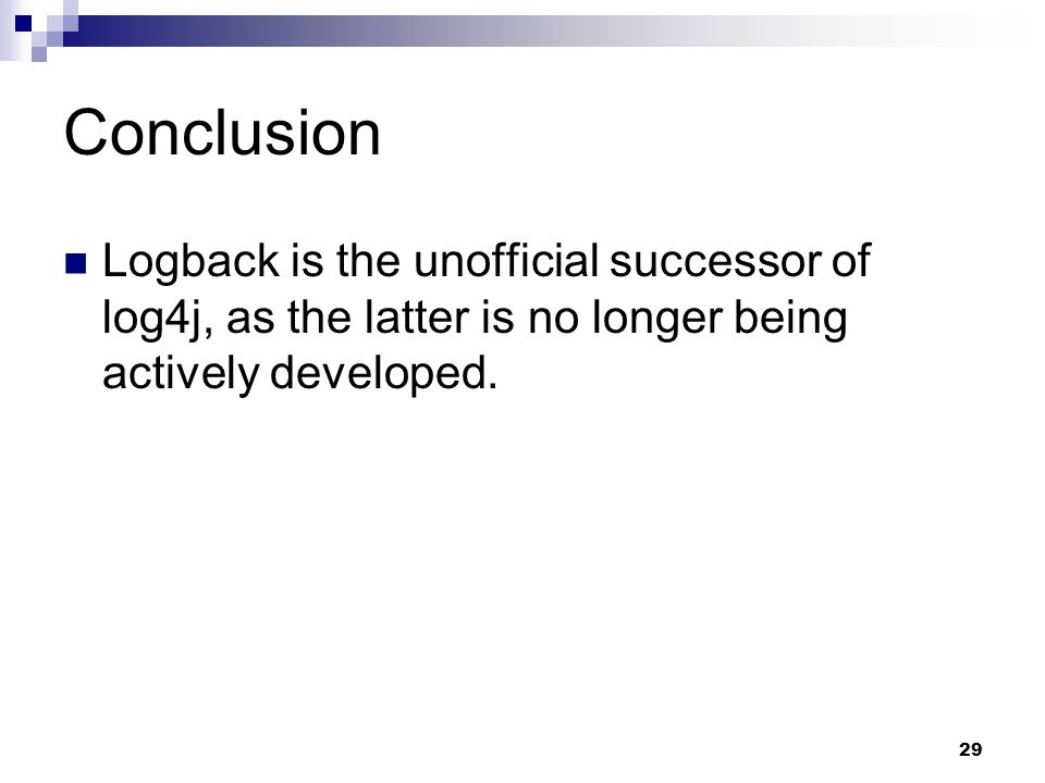 29 Conclusion Logback is the unofficial successor of log4j, as the latter is no longer being actively developed.