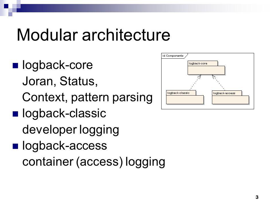 3 Modular architecture logback-core Joran, Status, Context, pattern parsing logback-classic developer logging logback-access container (access) loggin