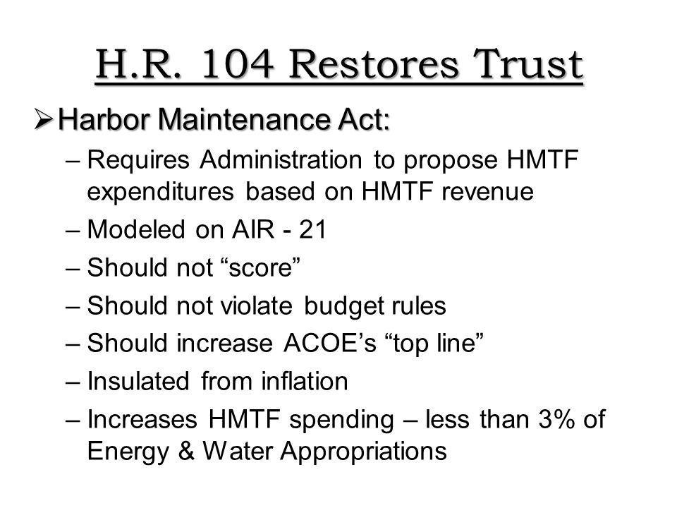 H.R. 104 Restores Trust  Harbor Maintenance Act: –Requires Administration to propose HMTF expenditures based on HMTF revenue –Modeled on AIR - 21 –Sh