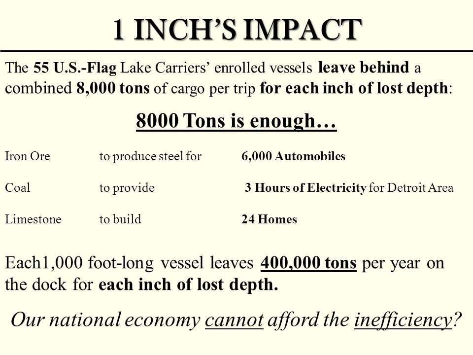1 INCH'S IMPACT The 55 U.S.-Flag Lake Carriers' enrolled vessels leave behind a combined 8,000 tons of cargo per trip for each inch of lost depth: 800