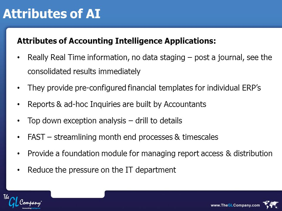 Attributes of AI Attributes of Accounting Intelligence Applications: Really Real Time information, no data staging – post a journal, see the consolidated results immediately They provide pre-configured financial templates for individual ERP's Reports & ad-hoc Inquiries are built by Accountants Top down exception analysis – drill to details FAST – streamlining month end processes & timescales Provide a foundation module for managing report access & distribution Reduce the pressure on the IT department