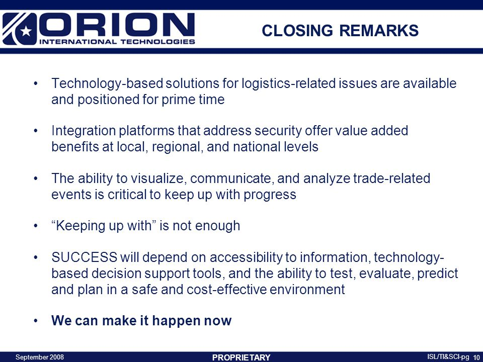 10 CLOSING REMARKS Technology-based solutions for logistics-related issues are available and positioned for prime time Integration platforms that address security offer value added benefits at local, regional, and national levels The ability to visualize, communicate, and analyze trade-related events is critical to keep up with progress Keeping up with is not enough SUCCESS will depend on accessibility to information, technology- based decision support tools, and the ability to test, evaluate, predict and plan in a safe and cost-effective environment We can make it happen now PROPRIETARY September 2008 ISL/TI&SCI-pg