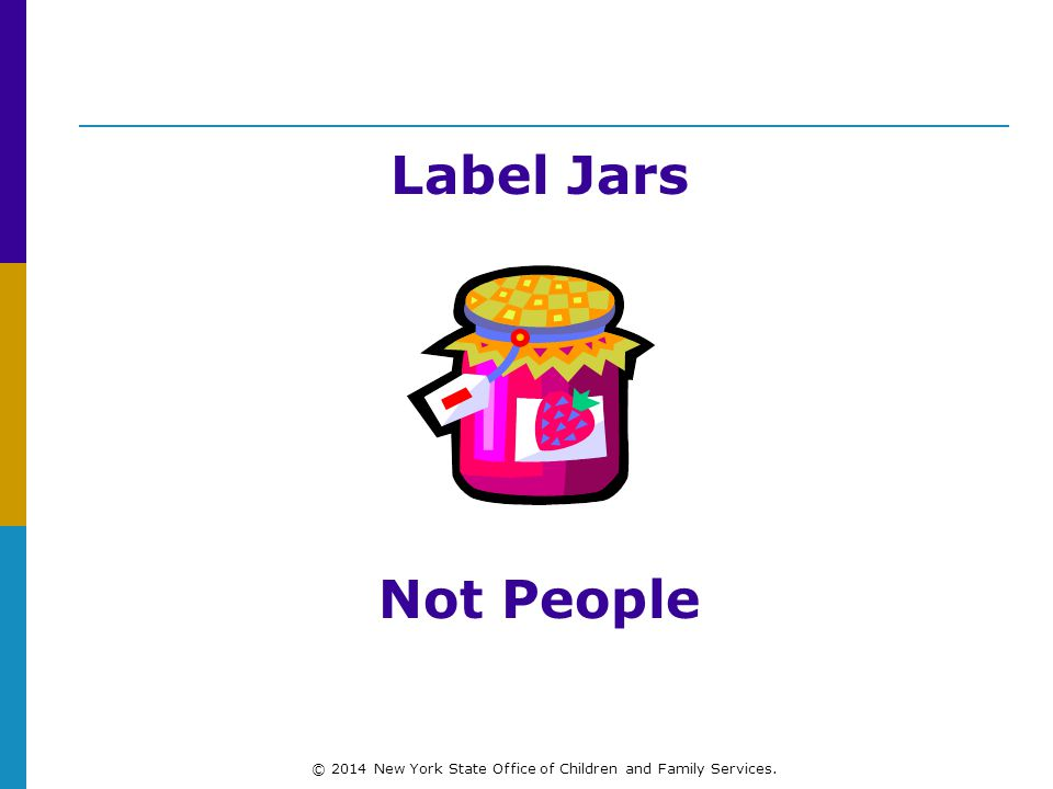 Label Jars Not People © 2014 New York State Office of Children and Family Services.