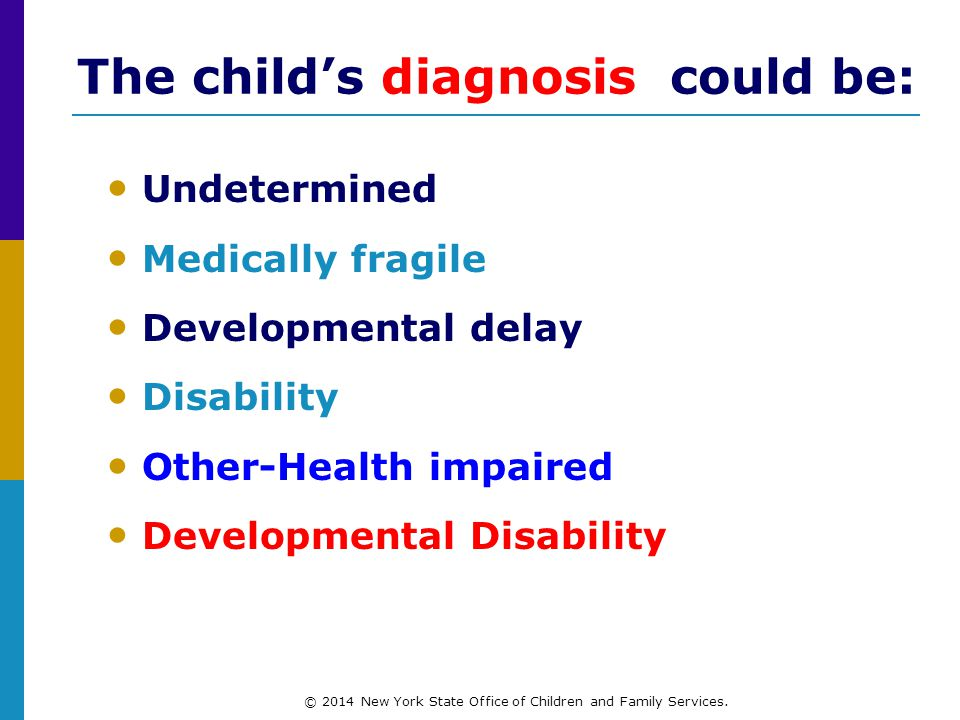 The child's diagnosis could be: Undetermined Medically fragile Developmental delay Disability Other-Health impaired Developmental Disability © 2014 New York State Office of Children and Family Services.
