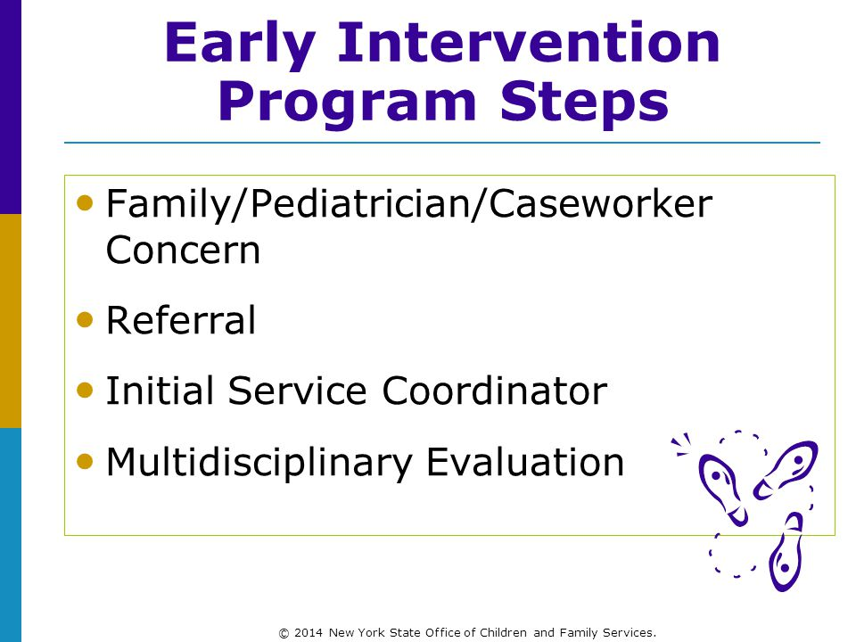 Family/Pediatrician/Caseworker Concern Referral Initial Service Coordinator Multidisciplinary Evaluation Early Intervention Program Steps © 2014 New York State Office of Children and Family Services.