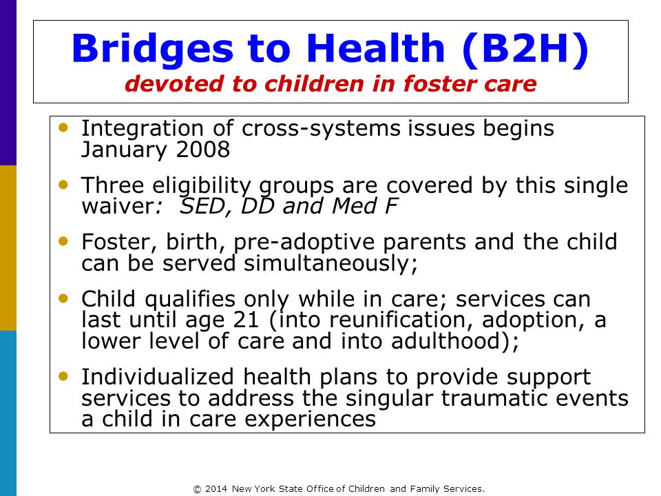 Bridges to Health (B2H) devoted to children in foster care Integration of cross-systems issues begins January 2008 Three eligibility groups are covered by this single waiver: SED, DD and Med F Foster, birth, pre-adoptive parents and the child can be served simultaneously; Child qualifies only while in care; services can last until age 21 (into reunification, adoption, a lower level of care and into adulthood); Individualized health plans to provide support services to address the singular traumatic events a child in care experiences © 2014 New York State Office of Children and Family Services.