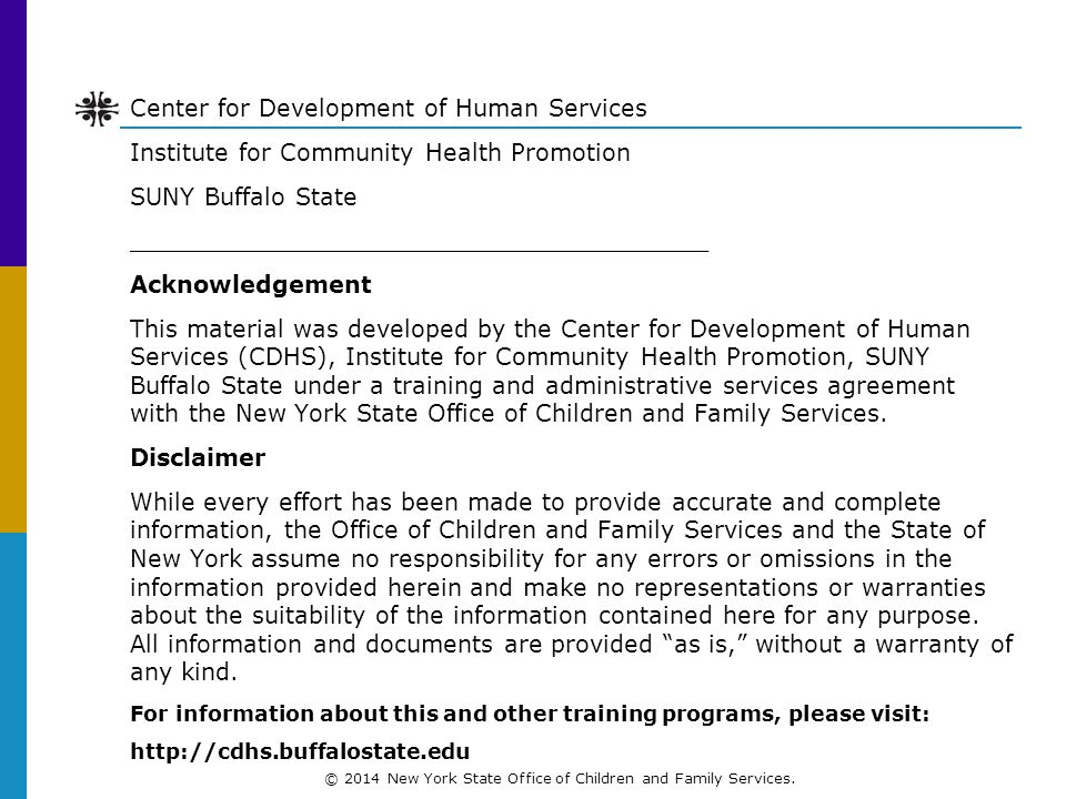 Center for Development of Human Services Institute for Community Health Promotion SUNY Buffalo State _______________________________________ Acknowledgement This material was developed by the Center for Development of Human Services (CDHS), Institute for Community Health Promotion, SUNY Buffalo State under a training and administrative services agreement with the New York State Office of Children and Family Services.