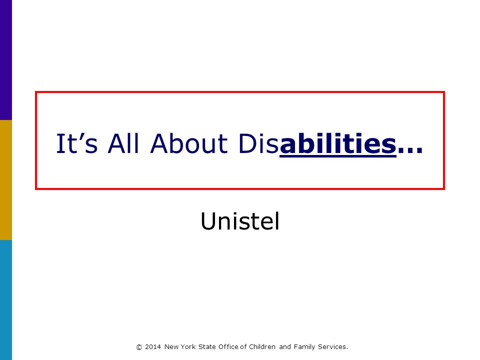 It's All About Disabilities… Unistel © 2014 New York State Office of Children and Family Services.