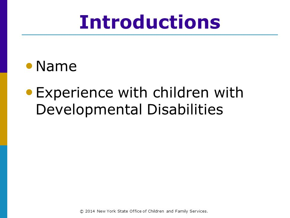 Introductions Name Experience with children with Developmental Disabilities © 2014 New York State Office of Children and Family Services.