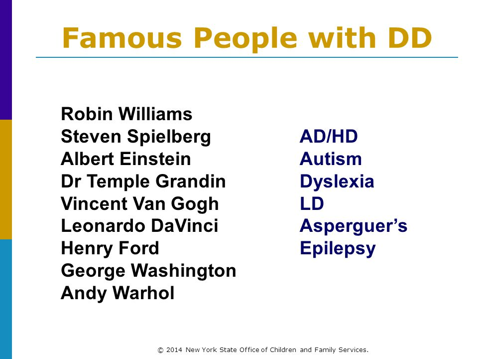 Famous People with DD Robin Williams Steven SpielbergAD/HD Albert EinsteinAutism Dr Temple GrandinDyslexia Vincent Van GoghLD Leonardo DaVinciAsperguer's Henry FordEpilepsy George Washington Andy Warhol © 2014 New York State Office of Children and Family Services.