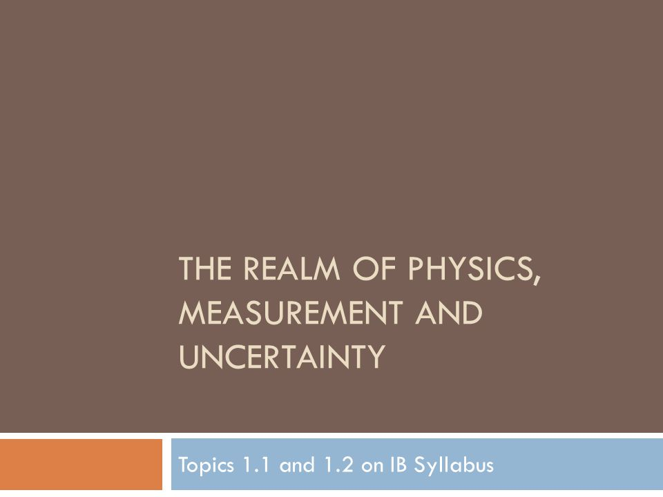 THE REALM OF PHYSICS, MEASUREMENT AND UNCERTAINTY Topics 1.1 and 1.2 on IB Syllabus