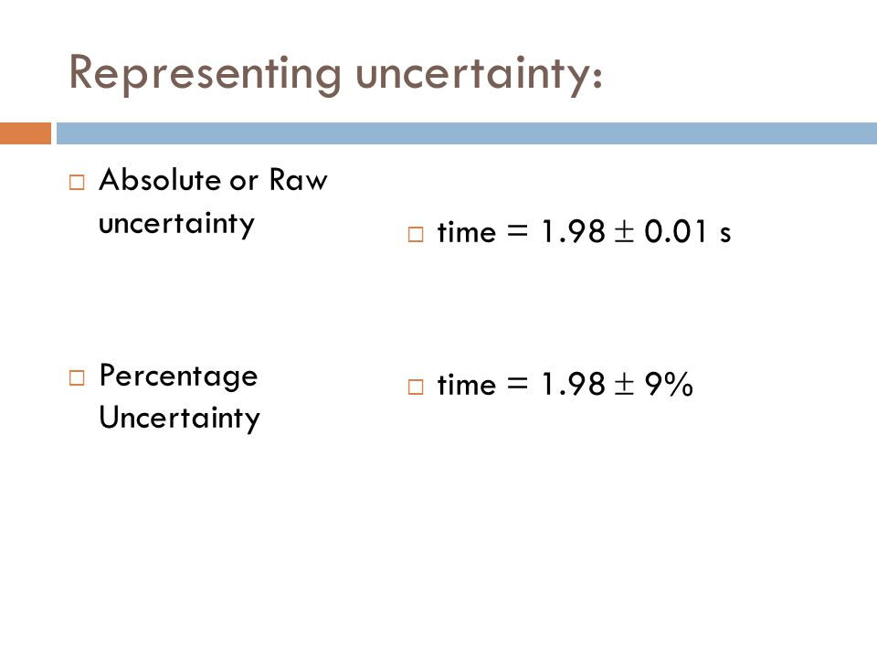 Representing uncertainty:  Absolute or Raw uncertainty  Percentage Uncertainty  time = 1.98  0.01 s  time = 1.98  9%