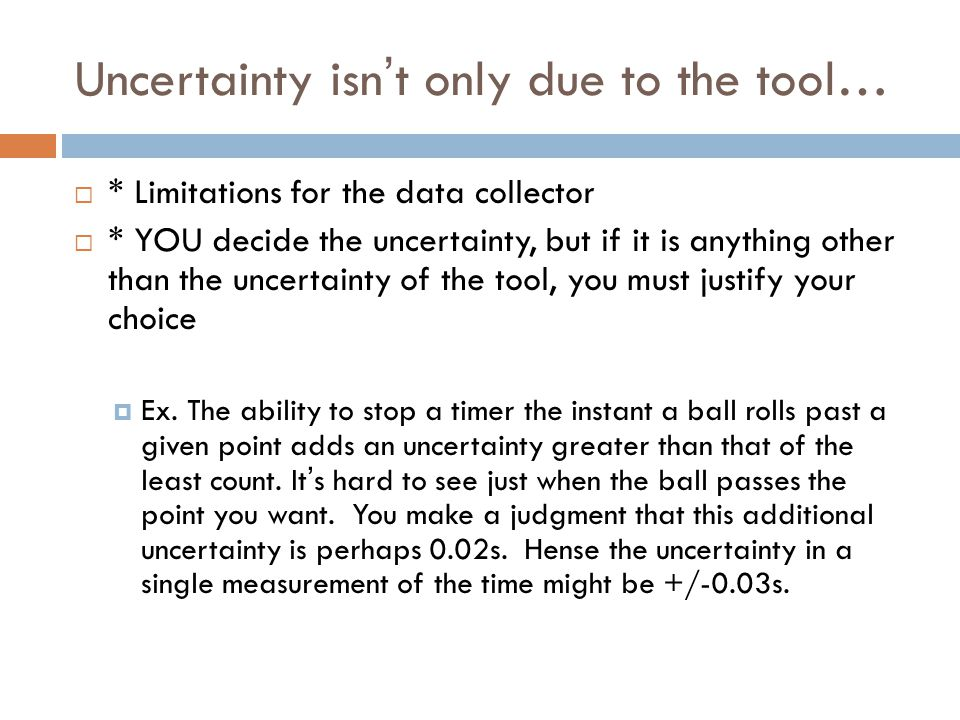Uncertainty isn't only due to the tool…  * Limitations for the data collector  * YOU decide the uncertainty, but if it is anything other than the un