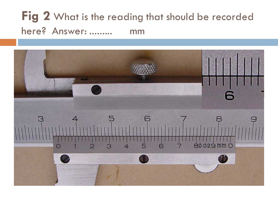 Fig 2 What is the reading that should be recorded here? Answer:......... mm