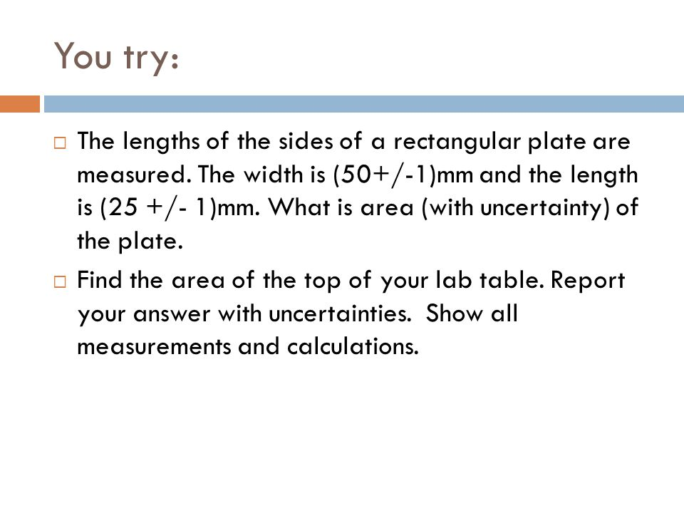 You try:  The lengths of the sides of a rectangular plate are measured. The width is (50+/-1)mm and the length is (25 +/- 1)mm. What is area (with un