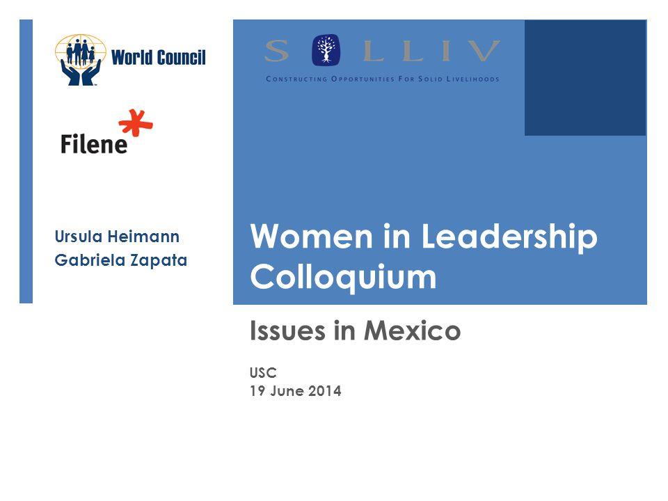 Women in Leadership Colloquium Issues in Mexico USC 19 June 2014 Ursula Heimann Gabriela Zapata