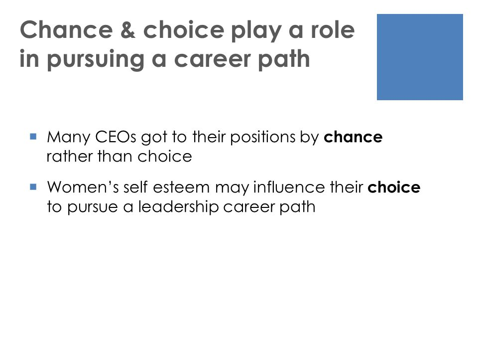 Chance & choice play a role in pursuing a career path  Many CEOs got to their positions by chance rather than choice  Women's self esteem may influence their choice to pursue a leadership career path