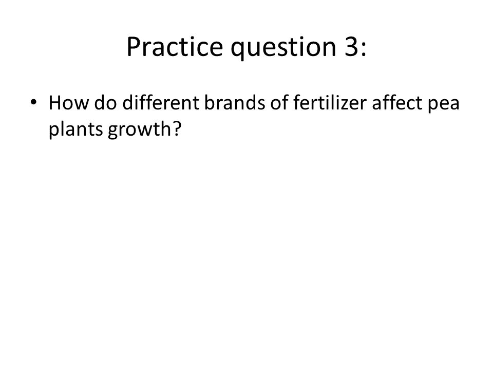 Practice question 3: How do different brands of fertilizer affect pea plants growth?