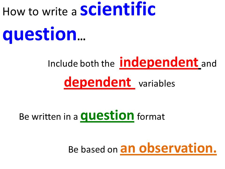 How to write a scientific question … Include both the independent and dependent variables Be written in a question format Be based on an observation.