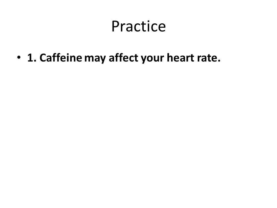 Practice 1. Caffeine may affect your heart rate.