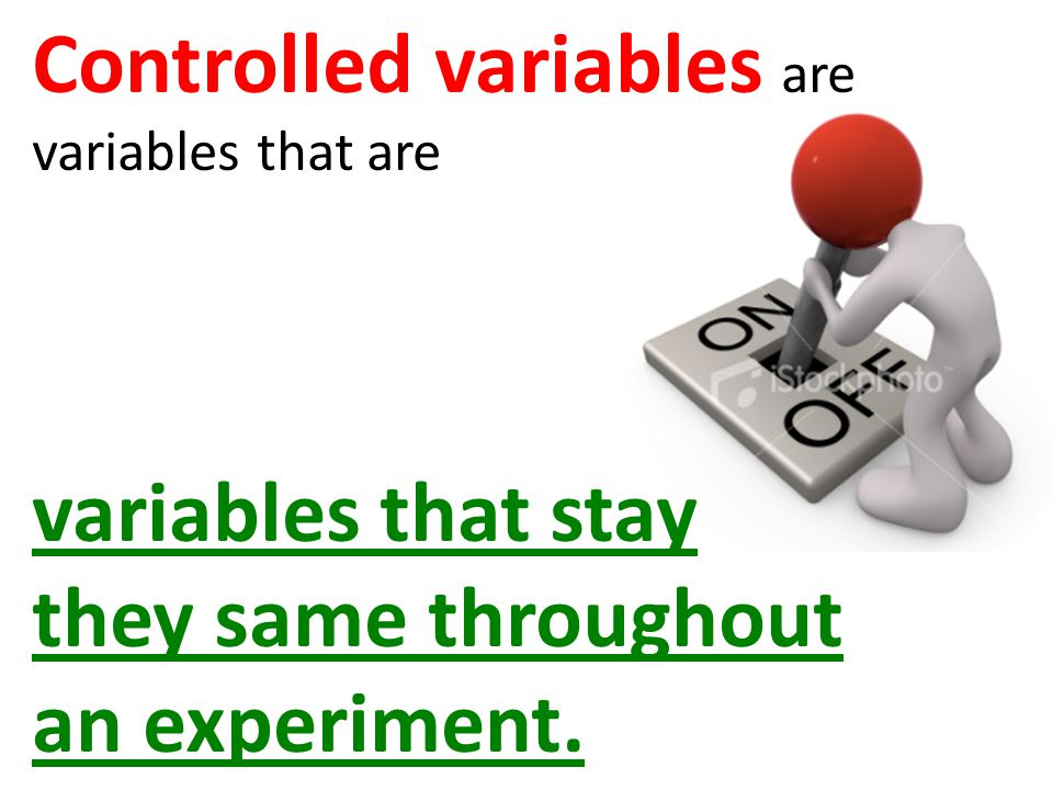Controlled variables are variables that are variables that stay they same throughout an experiment.