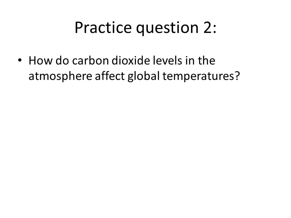 Practice question 2: How do carbon dioxide levels in the atmosphere affect global temperatures?